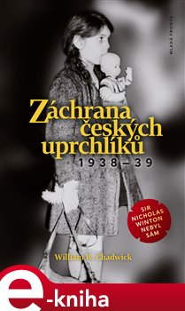 Záchrana českých uprchlíků 1938 - 39. Sir Nicholas Winton nebyl sám - William R. Chadwick e-kniha