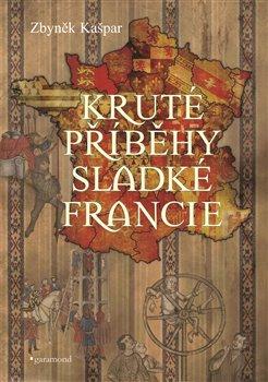 Obálka titulu Kruté příběhy sladké Francie, aneb co v průvodcích nenajdete