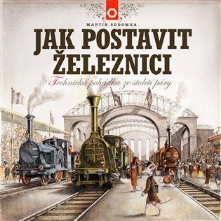 Jak postavit železnici:Technická pohádka ze století páry - Martin Sodomka | Booksquad.ink