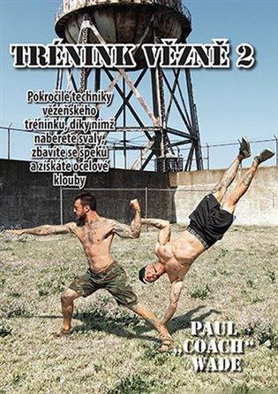 Trénink vězně 2:Pokročilé techniky vězeňského tréninku, díky nimž naberete svaly, zbavíte se špeků a získáte ocelové klouby - Paul