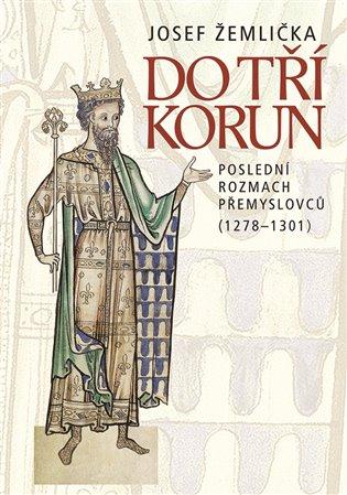 Do tří korun:Poslední rozmach Přemyslovců (1278—1301) - Josef Žemlička | Booksquad.ink