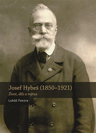 Josef Hybeš (1850—1921):Život, dílo amýtus - Lukáš Fasora   Booksquad.ink