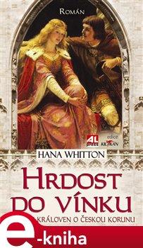 Hrdost do vínku. Souboj královen o českou korunu - Hana Whitton e-kniha