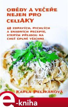 Obědy a večeře nejen pro celiaky. 60 zdravých, rychlých a snadných receptů, kterým přijdou na chuť úplně všichni - Karla Pelikánová e-kniha
