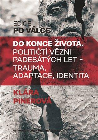 Do konce života:Političtí vězni padesátých let. Trauma, adaptace, identita - Klára Pinerová | Booksquad.ink