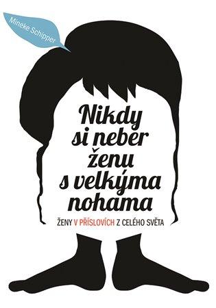 Nikdy si neber ženu svelkýma nohama:Ženy v příslovích z celého světa - Mineke Schipper | Booksquad.ink