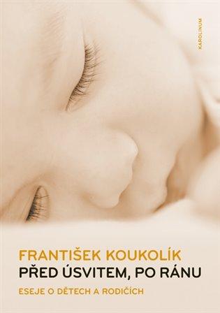 Před úsvitem, po ránu:Eseje o dětech a rodičích - František Koukolík | Booksquad.ink