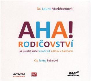 AHA! rodičovství:Jak přestat křičet a začít žít s dětmi v harmonii - Laura Markhamová | Booksquad.ink