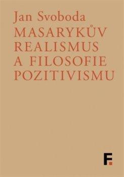 Obálka titulu Masarykův realismus a filosofie pozitivismu