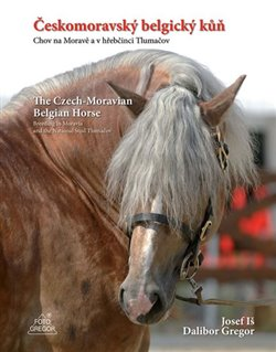 Obálka titulu Českomoravský belgický kůň - Chov na Moravě a v hřebčinci Tlumačov / The Czech-Moravian Belgian Horse – Breeding in Moravia and the National Stud Tlumačov
