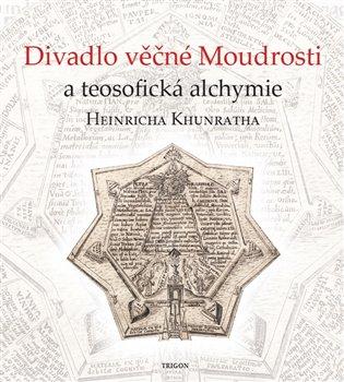 DIVADLO VĚČNÉ MOUDROSTI A TEOSOFICKÁ ALCHYMIE H. KHUNRATHA