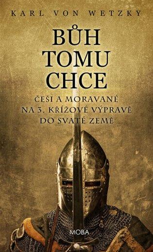 Bůh tomu chce - Češi a Moravané na 3. křížové výpravě do Svaté země - Karl von Wetzky   Booksquad.ink