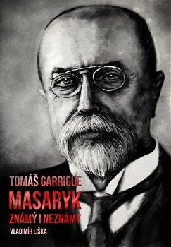 Obálka titulu Tomáš Garrigue Masaryk: známý i neznámý