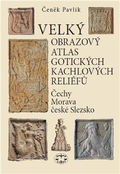Velký obrazový atlas gotických kachlových reliéfů. Čechy, Morava, české Slezsko - Čeněk Pavlík