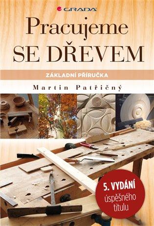 Pracujeme se dřevem:základní příručka (5., přepracované vydání) - Martin Patřičný | Booksquad.ink