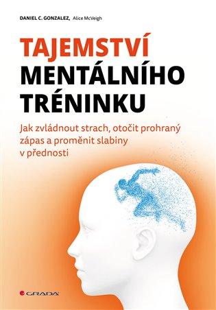 Tajemství mentálního tréninku:Jak zvládnout strach, otočit prohraný zápas a proměnit slabiny v přednosti - C. Daniel Gonzalez | Booksquad.ink