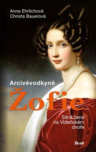 Arcivévodkyně Žofie:Silná žena na Vídeňském dvoře - Christa Bauerová, | Booksquad.ink