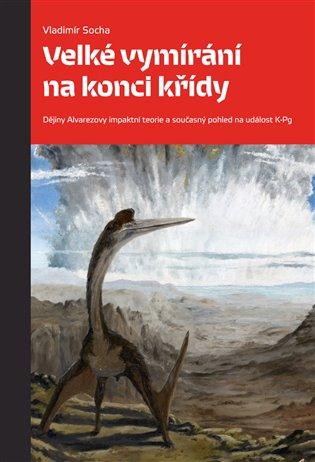 Velké vymírání na konci křídy:Dějiny Alvarezovy impaktní teorie a současný pohled na událost K-Pg - Vladimír Socha | Booksquad.ink