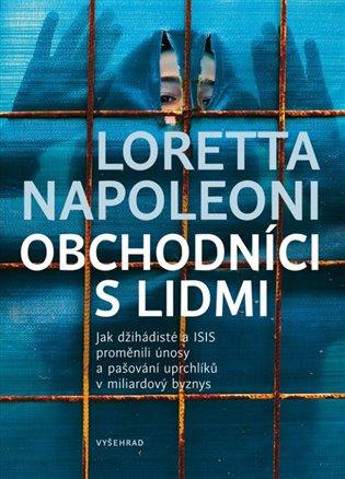 Obchodníci s lidmi:Jak džihádisté a ISIS proměnili únosy a pašování uprchlíků v miliardový byznys - Loretta Napoleoni | Booksquad.ink