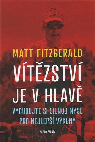 Vítězství je v hlavě:Vybudujte si silnou mysl pro nejlepší výkony - Matt Fitzgerald | Booksquad.ink