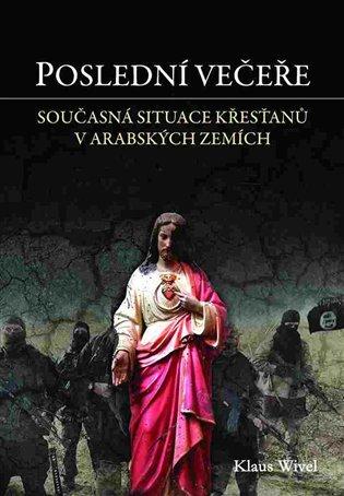 Poslední večeře:Cesta mezi opuštěné křesťany v arabském světě - Klaus Wivel   Booksquad.ink