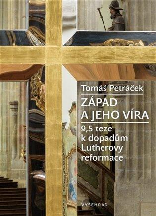 Západ a jeho víra:9,5 teze k složitému dědictví Lutherovy reformace - Tomáš Petráček | Booksquad.ink