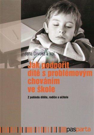 Jak podpořit dítě s problémovým chováním ve škole:Z pohledu dítěte, rodiče a učitele - Jana Divoká | Booksquad.ink