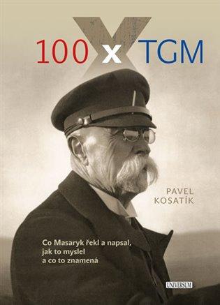 100 x TGM:Co Masaryk řekl a napsal, jak to myslel a co to znamená - Pavel Kosatík | Booksquad.ink