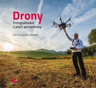 Drony - fotografování z ptačí perspektivy:Co všechno potřebujete vědět o dronech a jejich využití pro leteckou fotografii a video - Petr Jan Juračka, | Booksquad.ink