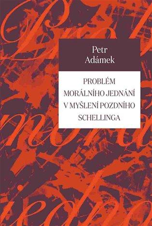 Problém morálního jednání v myšlení pozdního Schellinga - Petr Adámek | Booksquad.ink