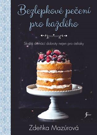 Bezlepkové pečení pro každého:Skvělé domácí dobroty nejen pro celiaky - Zdeňka Mazúrová | Booksquad.ink