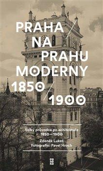 Praha na prahu moderny. Velký průvodce po architektuře 1850–1900 - Zdeněk Lukeš, Pavel Hroch
