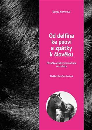 Od delfína ke psovi a zpět k člověku:Příručka etické komunikace se zvířaty - Gabby Herrisová | Booksquad.ink