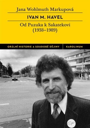 Ivan M. Havel:Od Puzuka k Sakatekovi (1938 - 1989) - Jana Wohlmuth Markupová | Booksquad.ink