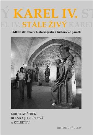 Karel IV. stále živý:Odkaz státníka v historiografii a historické paměti - Blanka Jedličková, | Booksquad.ink