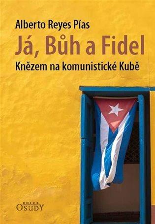Já, Bůh a Fidel - Knězem na komunistické Kubě - Alberto Reyes Pías   Booksquad.ink