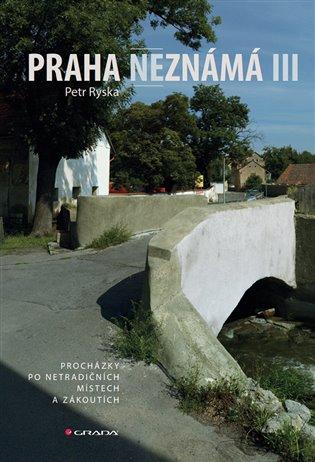 Praha neznámá III:Procházky po netradičních místech a zákoutích - Petr Ryska | Booksquad.ink