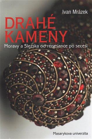 Drahé kameny Moravy a Slezska od renesance po secesi - Ivan Mrázek | Booksquad.ink