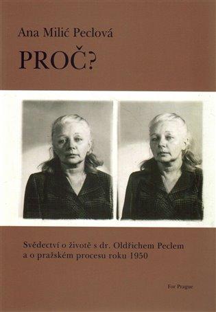 Proč?:Svědectví o životě s dr. Oldřichem Peclem a o pražském procesu roku 1950 - Ana Peclová Milić | Booksquad.ink