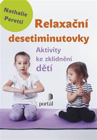Relaxační desetiminutovky:Aktivity ke zklidnění dětí - Nathalie Peretti | Booksquad.ink