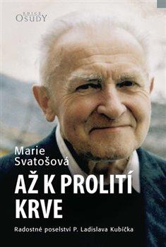 Obálka titulu Až k prolití krve - Radostné poselství P. Ladislava Kubíčka