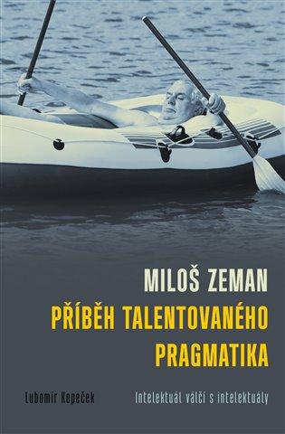 Miloš Zeman - příběh talentovaného pragmatika:Intelektuál válčí s intelektuály - Lubomír Kopeček | Booksquad.ink
