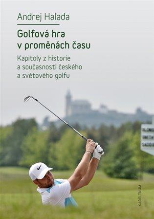 Golfová hra v proměnách času:Kapitoly z historie a současnosti českého a světového golfu - Andrej Halada | Booksquad.ink