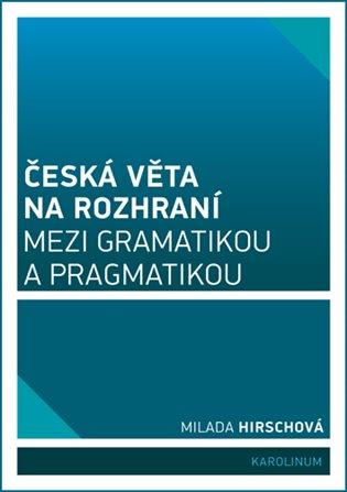 Česká věta na rozhraní mezi gramatikou a pragmatikou - Milada Hirschová | Booksquad.ink