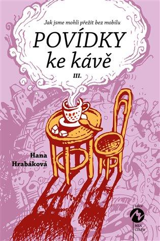 Povídky ke kávě III.:aneb Jak jsme mohli přežít bez mobilu - Hana Hrabáková | Booksquad.ink