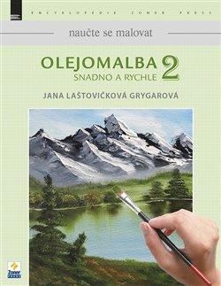 Naučte se malovat: Olejomalba 2. Snadno a rychle - Jana Laštovičková Grygarová