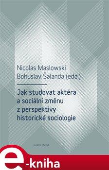 Obálka titulu Jak studovat aktéra a sociální změnu z perspektivy historické sociologie