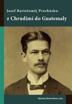 Obálka titulu Josef Bartoloměj Procházka: z Chrudimi do Guatemaly