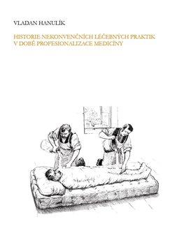 Obálka titulu Historie nekonvenčních léčebných praktik v době profesionalizace medicíny
