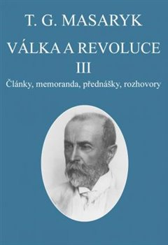 Válka a revoluce III.. Články, memoranda, přednášky, rozhovory - Tomáš Garrigue Masaryk
